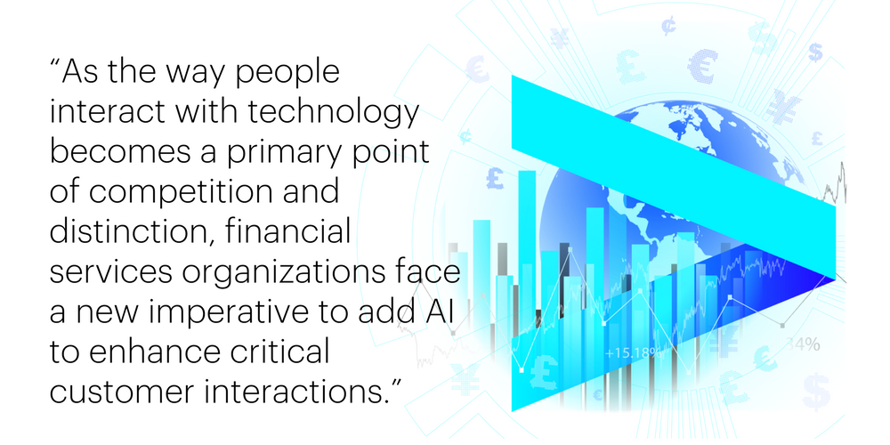 """As the way people interact with technology becomes a primary point of competition and distinction, financial services organizations face a new imperative to add AI to enhance critical customer interactions."""